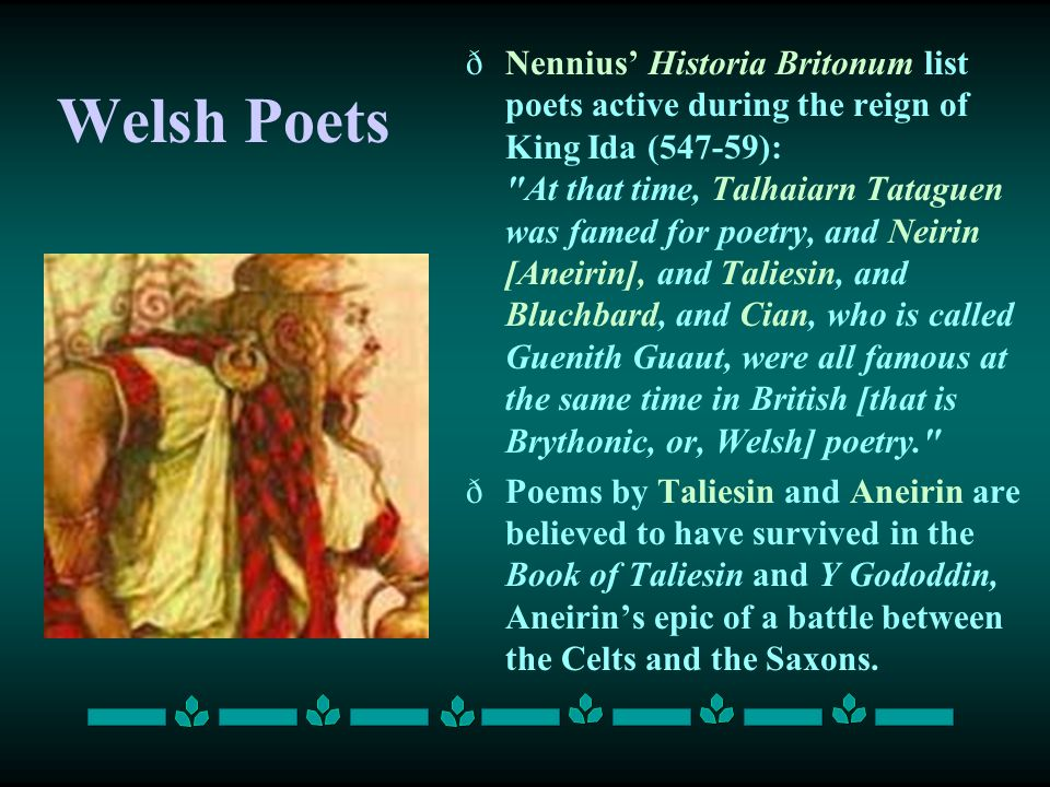 Nennius' Historia Britonum list poets active during the reign of King Ida (547-59): At that time, Talhaiarn Tataguen was famed for poetry, and Neirin [Aneirin], and Taliesin, and Bluchbard, and Cian, who is called Guenith Guaut, were all famous at the same time in British [that is Brythonic, or, Welsh] poetry.